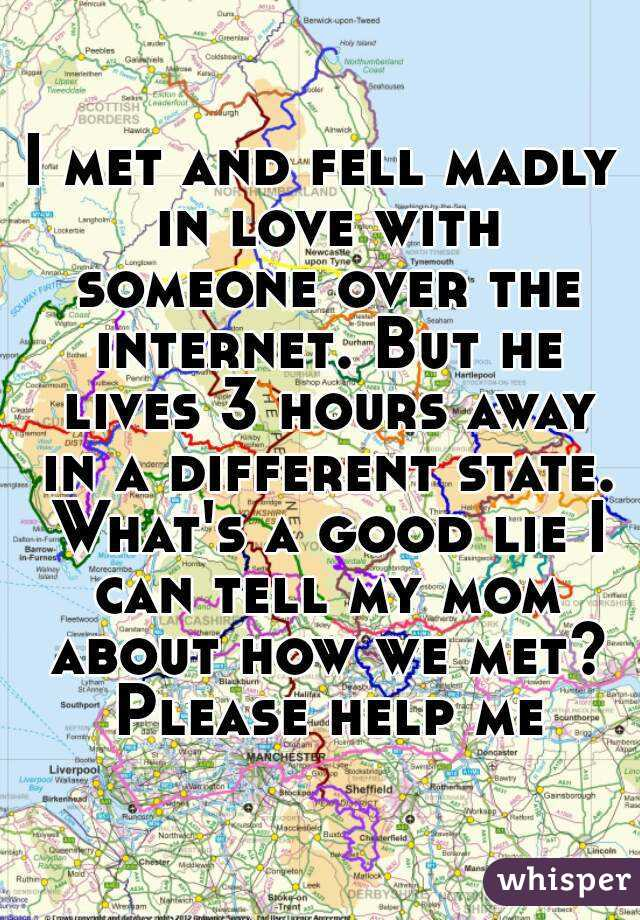 I met and fell madly in love with someone over the internet. But he lives 3 hours away in a different state. What's a good lie I can tell my mom about how we met? Please help me