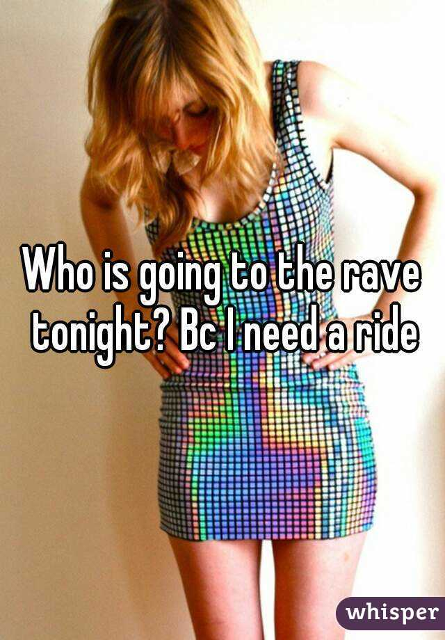 Who is going to the rave tonight? Bc I need a ride