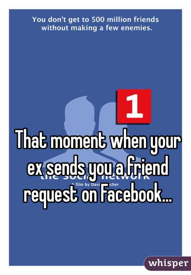 That moment when your ex sends you a friend request on Facebook...