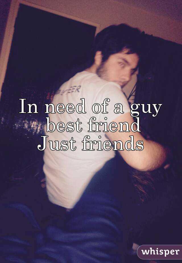 In need of a guy best friend Just friends