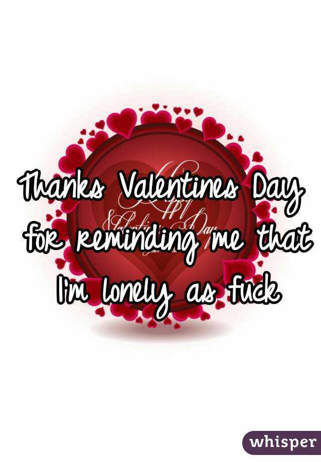 Thanks Valentines Day for reminding me that I'm lonely as fuck