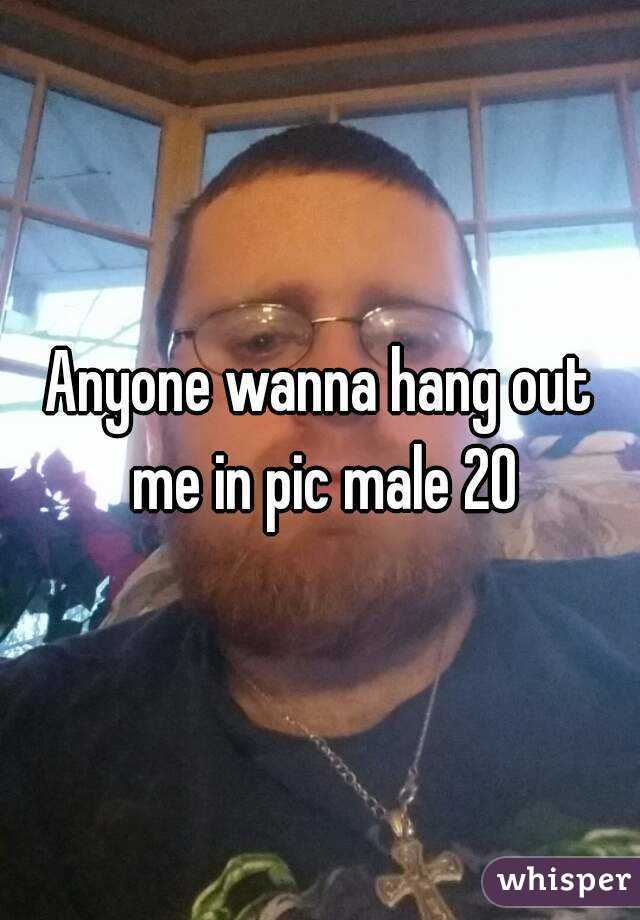 Anyone wanna hang out me in pic male 20