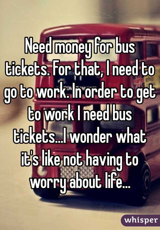 Need money for bus tickets. For that, I need to go to work. In order to get to work I need bus tickets...I wonder what it's like not having to worry about life...