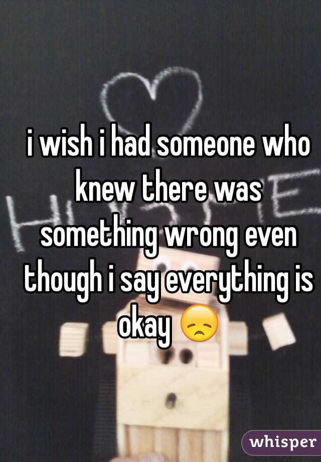 i wish i had someone who knew there was something wrong even though i say everything is okay 😞