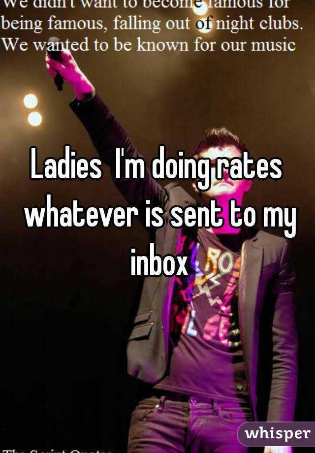 Ladies  I'm doing rates whatever is sent to my inbox