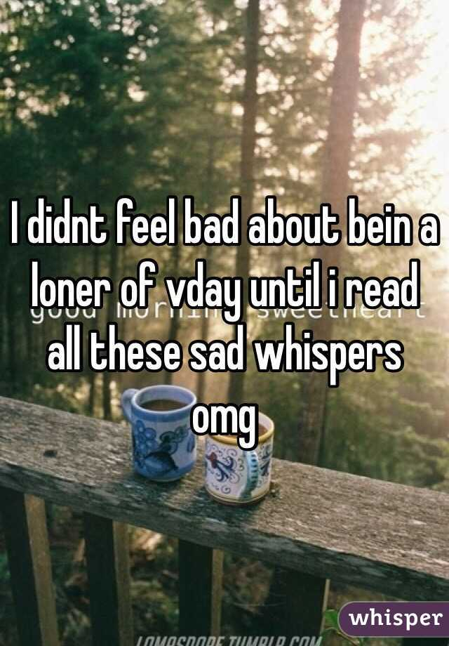 I didnt feel bad about bein a loner of vday until i read all these sad whispers omg