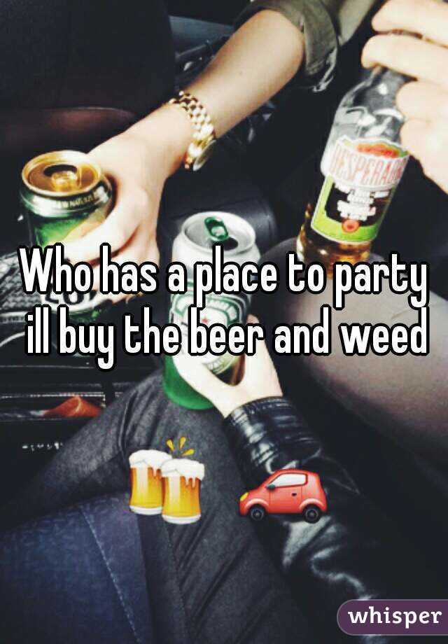 Who has a place to party ill buy the beer and weed