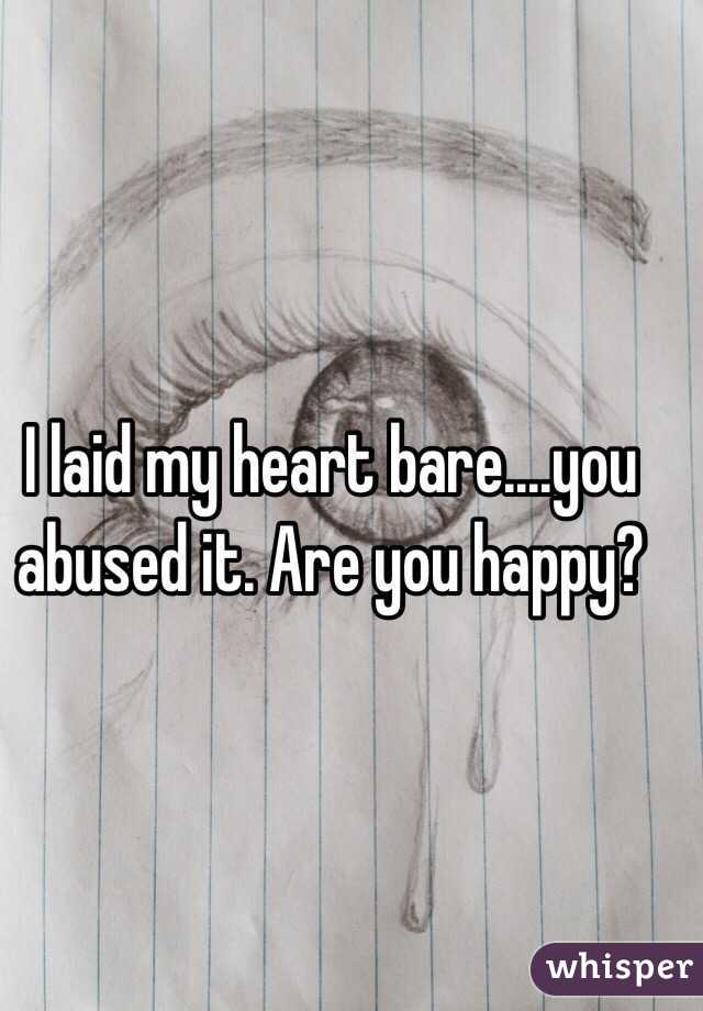 I laid my heart bare....you abused it. Are you happy?
