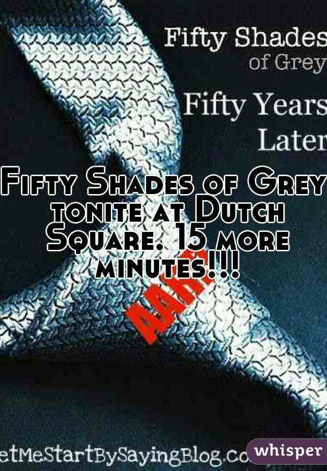 Fifty Shades of Grey tonite at Dutch Square. 15 more minutes!!!