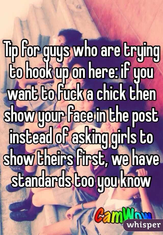 Tip for guys who are trying to hook up on here: if you want to fuck a chick then show your face in the post instead of asking girls to show theirs first, we have standards too you know