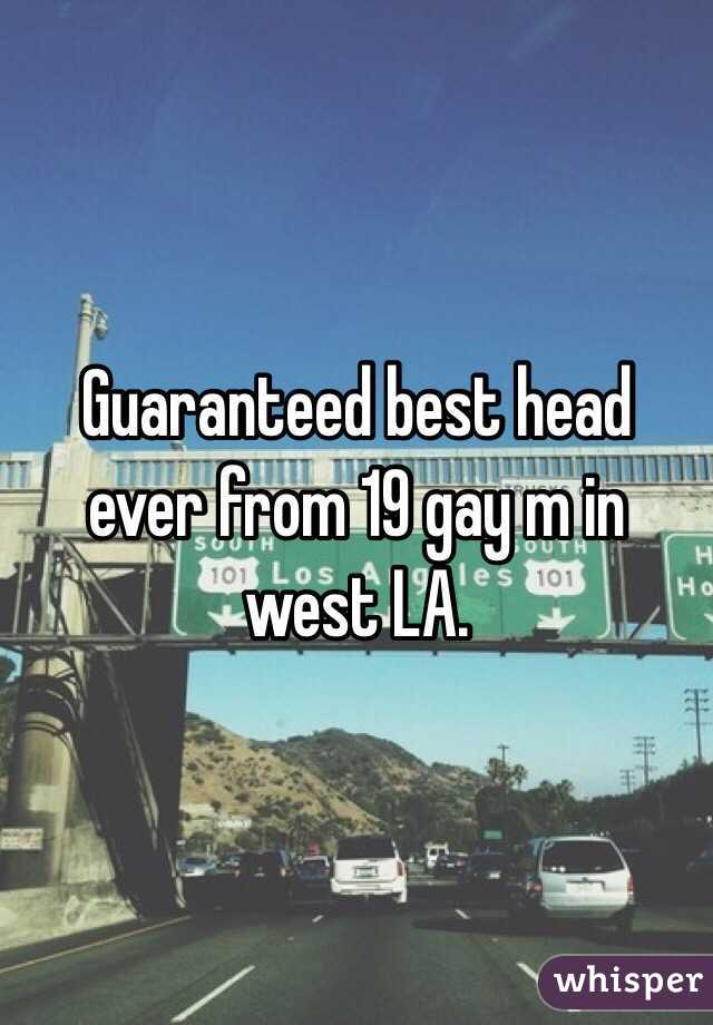 Guaranteed best head ever from 19 gay m in west LA.
