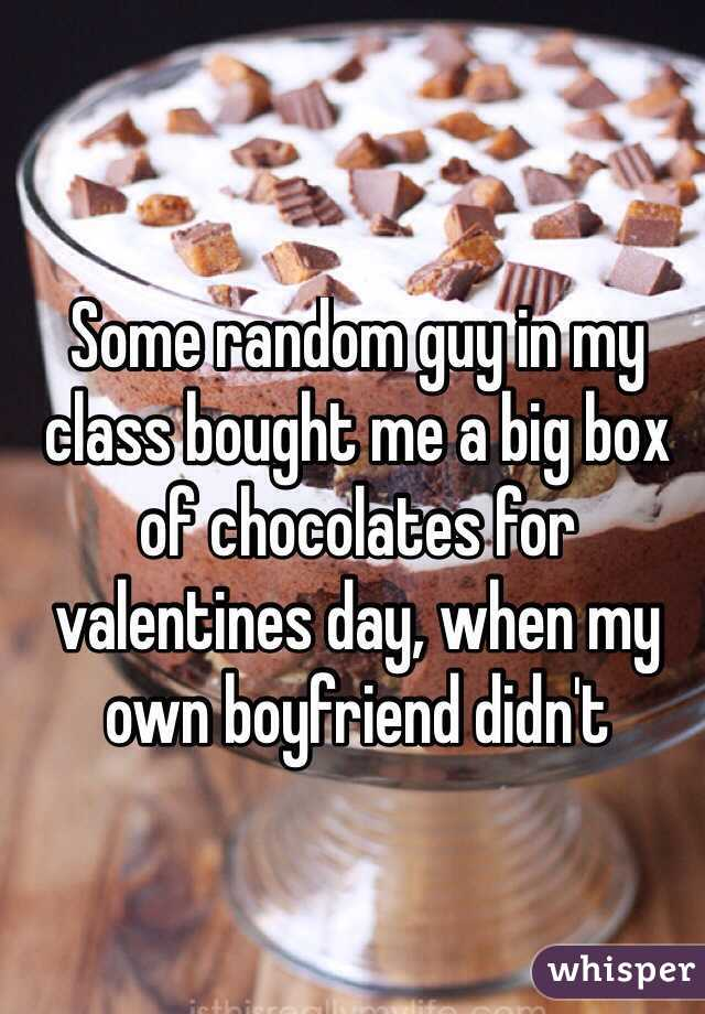 Some random guy in my class bought me a big box of chocolates for valentines day, when my own boyfriend didn't