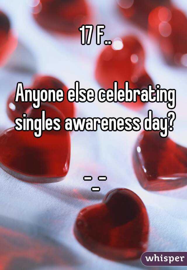 17 F..  Anyone else celebrating singles awareness day?  -_-