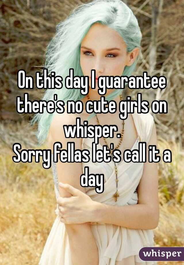 On this day I guarantee there's no cute girls on whisper. Sorry fellas let's call it a day