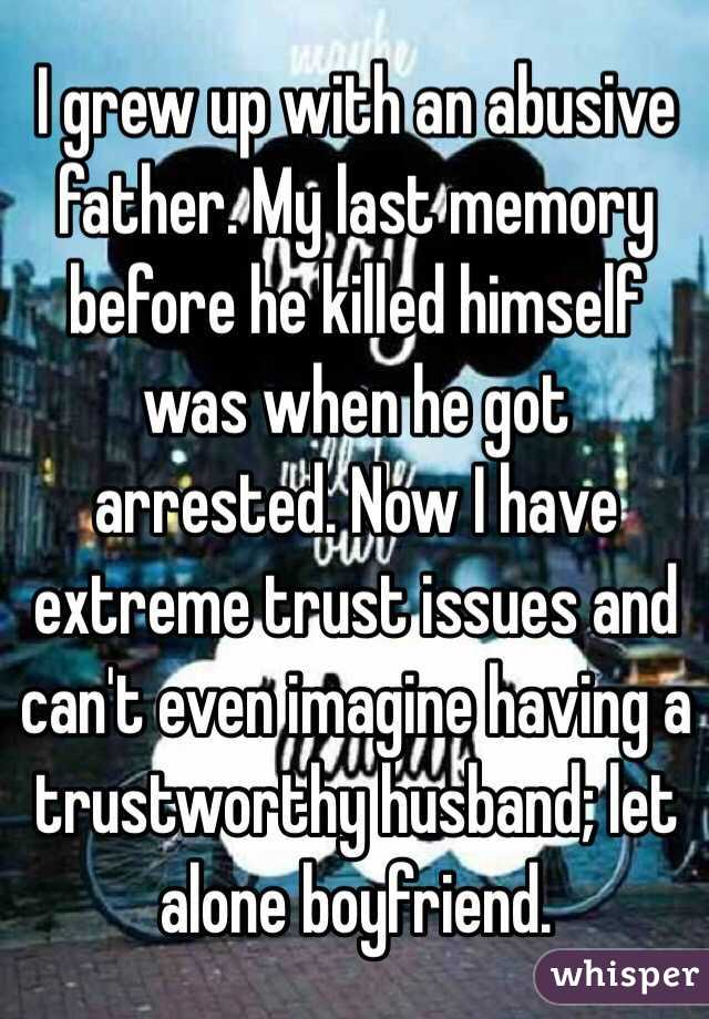 I grew up with an abusive father. My last memory before he killed himself was when he got arrested. Now I have extreme trust issues and can't even imagine having a trustworthy husband; let alone boyfriend.