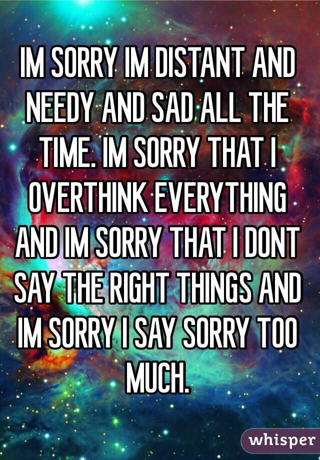 IM SORRY IM DISTANT AND NEEDY AND SAD ALL THE TIME. IM SORRY THAT I OVERTHINK EVERYTHING AND IM SORRY THAT I DONT SAY THE RIGHT THINGS AND IM SORRY I SAY SORRY TOO MUCH.