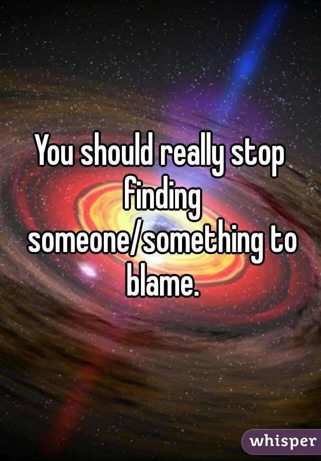 You should really stop finding someone/something to blame.