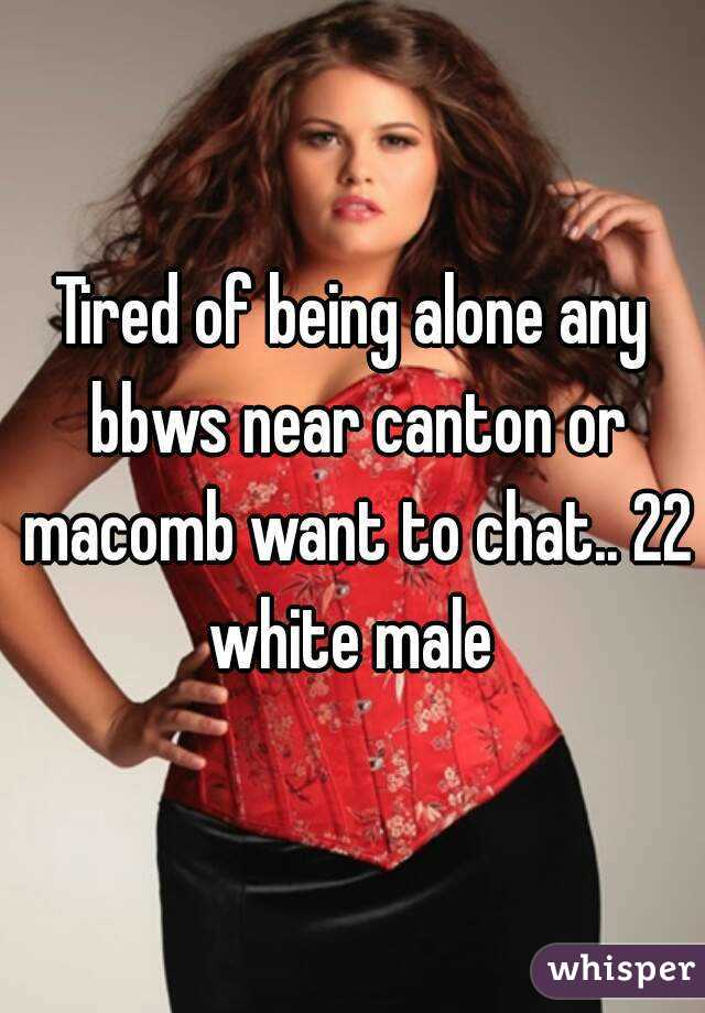 Tired of being alone any bbws near canton or macomb want to chat.. 22 white male