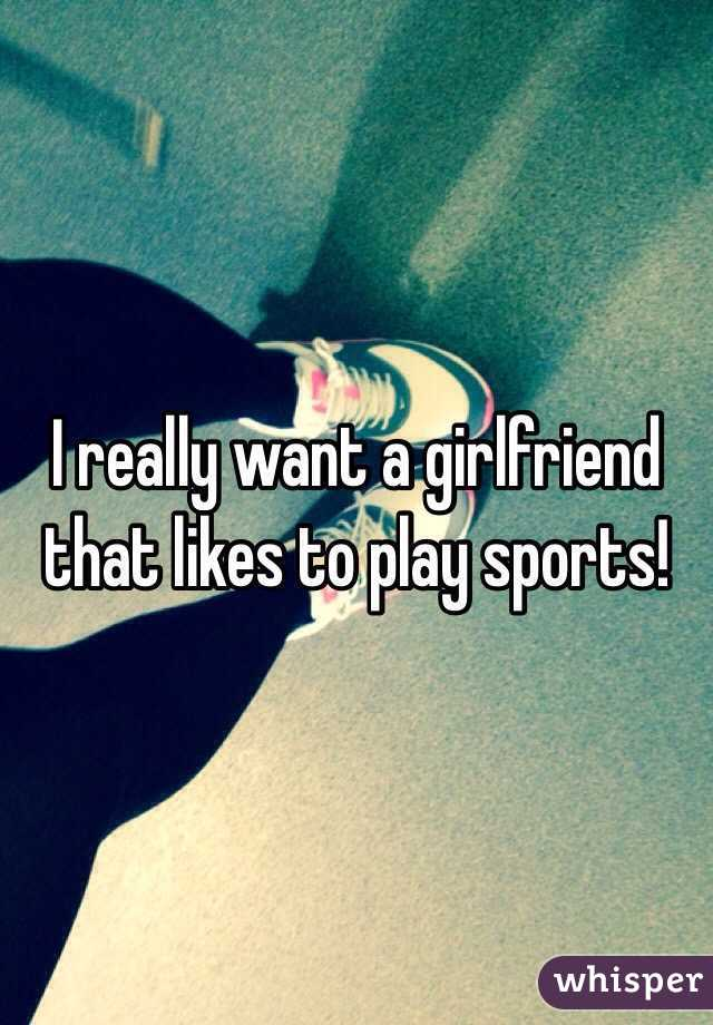 I really want a girlfriend that likes to play sports!