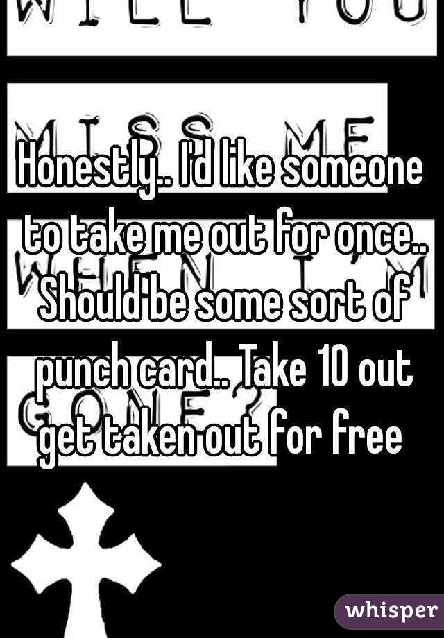 Honestly.. I'd like someone to take me out for once.. Should be some sort of punch card.. Take 10 out get taken out for free