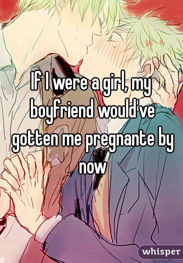 If I were a girl, my boyfriend would've gotten me pregnante by now