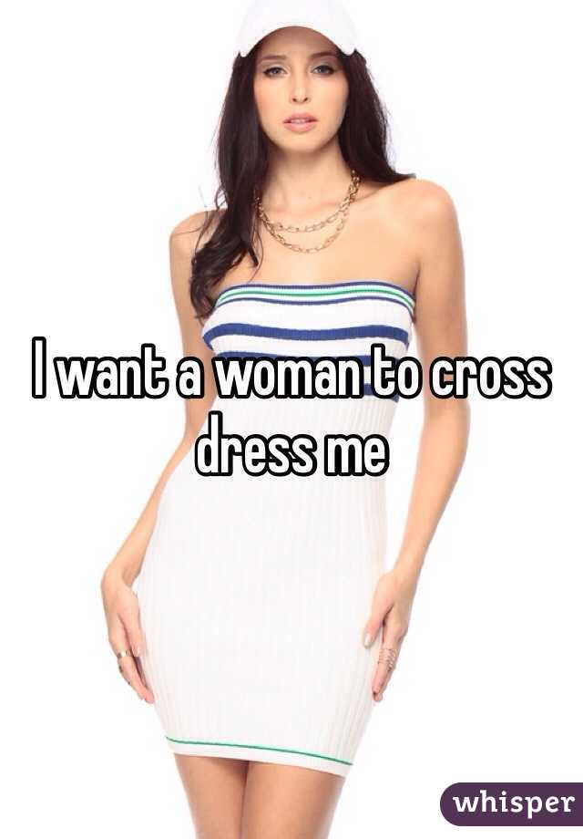 I want a woman to cross dress me
