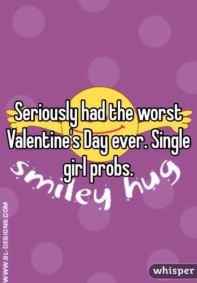 Seriously had the worst Valentine's Day ever. Single girl probs.