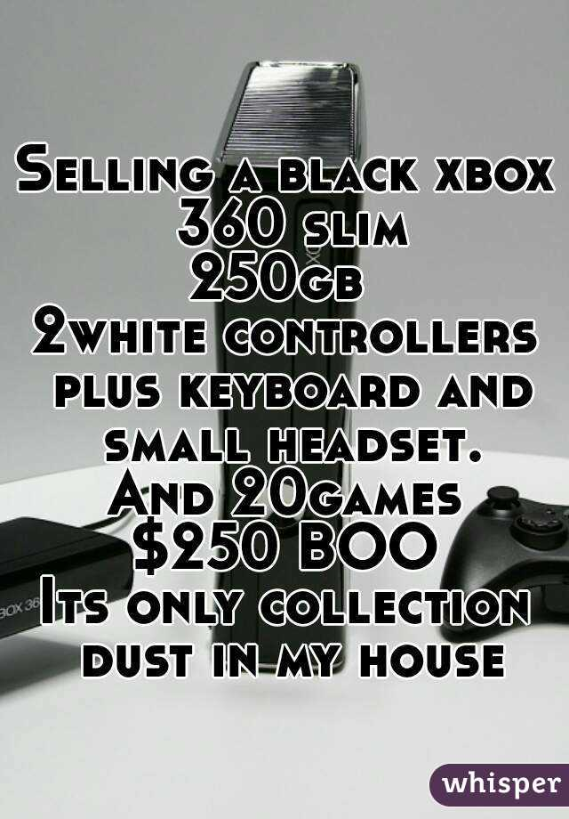 Selling a black xbox 360 slim 250gb  2white controllers plus keyboard and small headset. And 20games $250 BOO Its only collection dust in my house