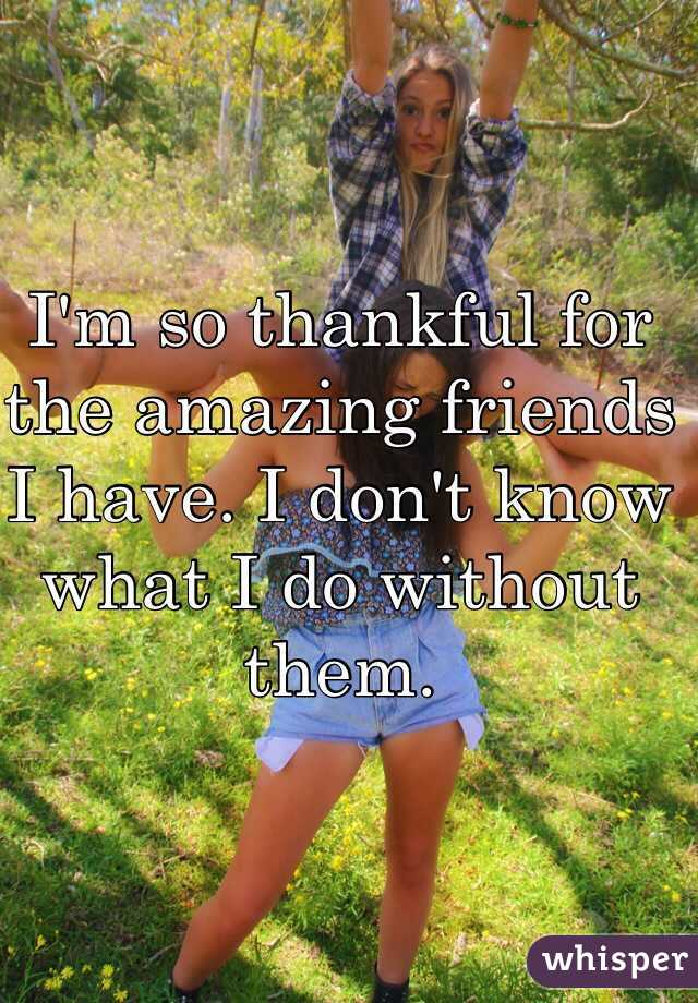 I'm so thankful for the amazing friends I have. I don't know what I do without them.