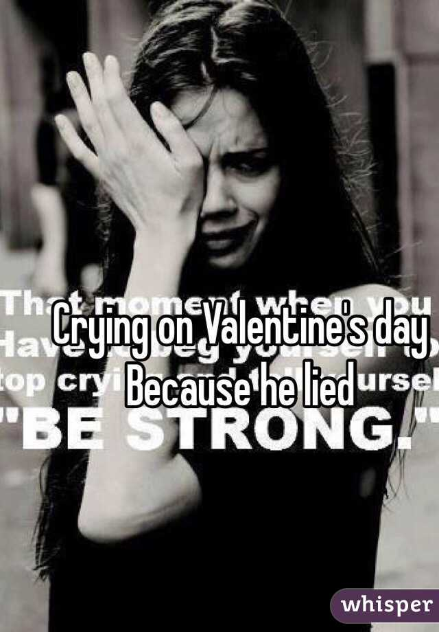 Crying on Valentine's day Because he lied