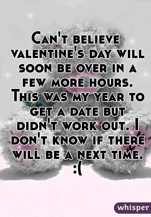 Can't believe valentine's day will soon be over in a few more hours. This was my year to get a date but didn't work out. I don't know if there will be a next time. :(