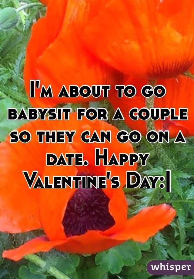 I'm about to go babysit for a couple so they can go on a date. Happy Valentine's Day:|