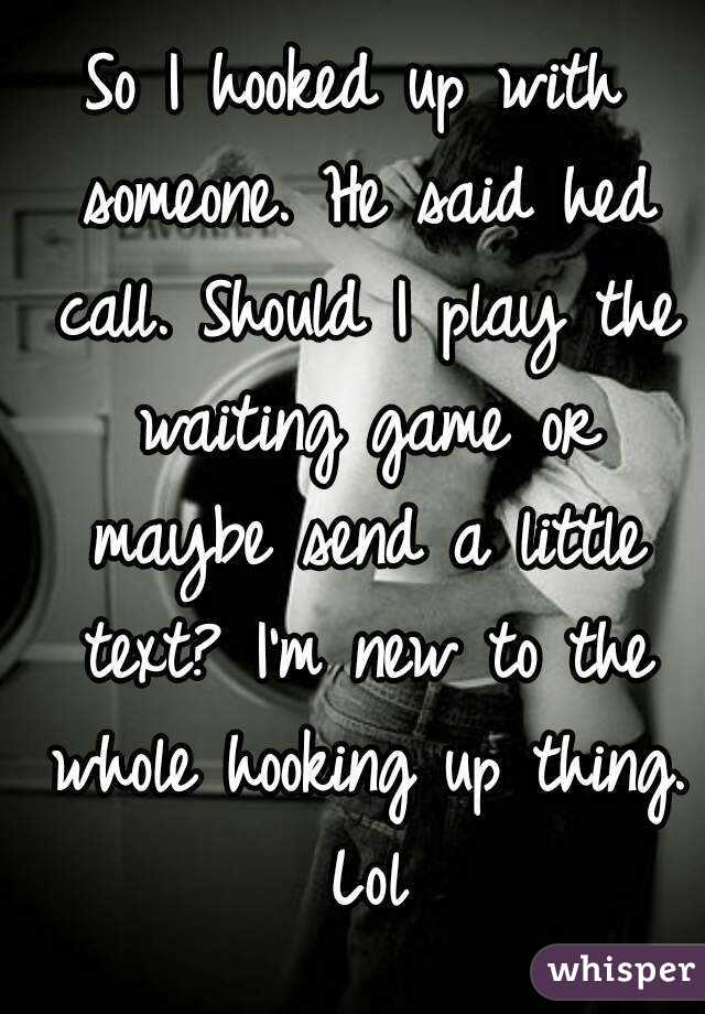 So I hooked up with someone. He said hed call. Should I play the waiting game or maybe send a little text? I'm new to the whole hooking up thing. Lol