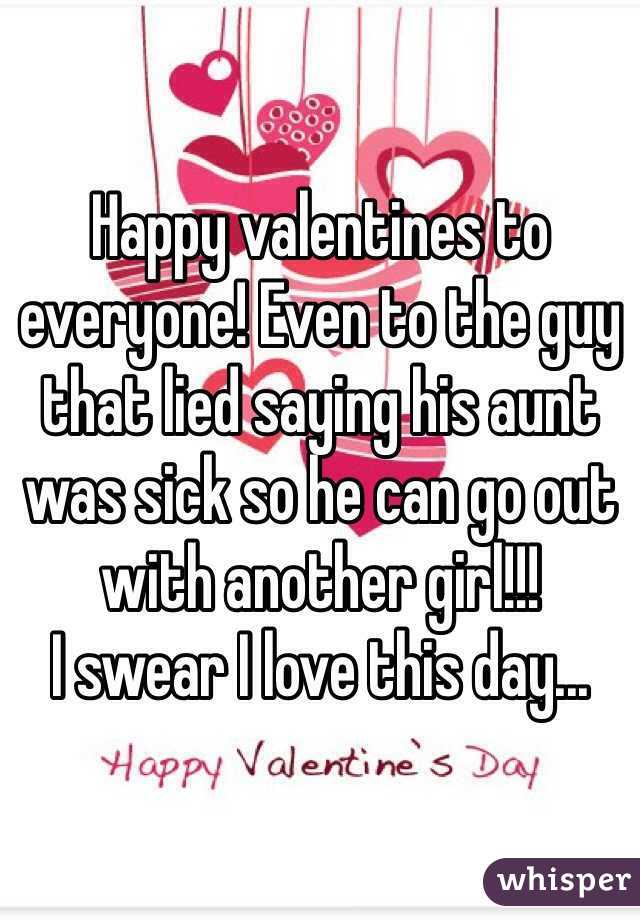 Happy valentines to everyone! Even to the guy that lied saying his aunt was sick so he can go out with another girl!!!  I swear I love this day...