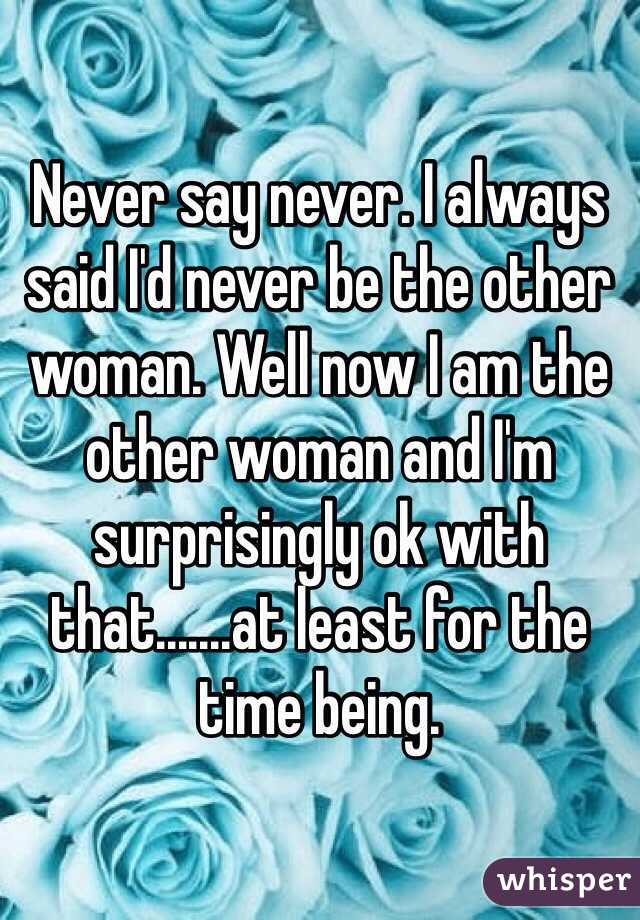 Never say never. I always said I'd never be the other woman. Well now I am the other woman and I'm surprisingly ok with that.......at least for the time being.