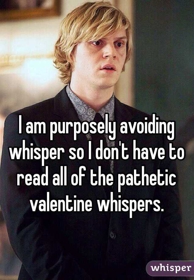 I am purposely avoiding whisper so I don't have to read all of the pathetic valentine whispers.