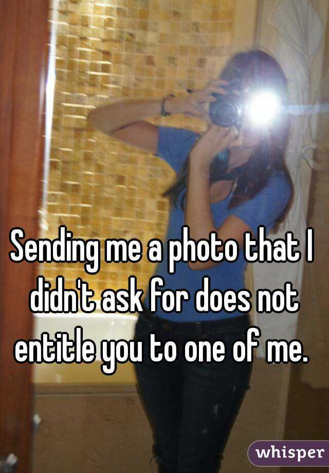 Sending me a photo that I didn't ask for does not entitle you to one of me.