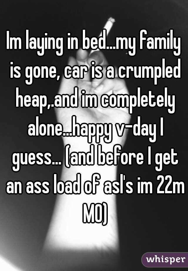 Im laying in bed...my family is gone, car is a crumpled heap,.and im completely alone...happy v-day I guess... (and before I get an ass load of asl's im 22m MO)