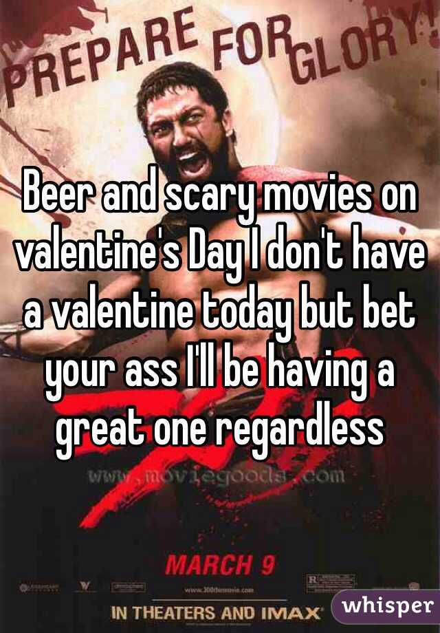 Beer and scary movies on valentine's Day I don't have a valentine today but bet your ass I'll be having a great one regardless