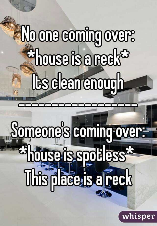 No one coming over: *house is a reck* Its clean enough ------------------ Someone's coming over: *house is spotless*  This place is a reck