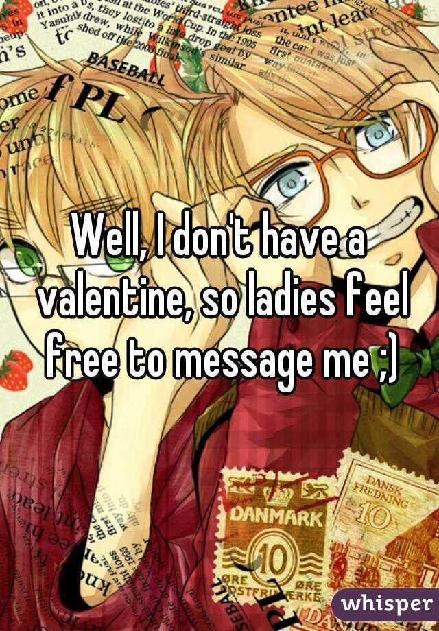 Well, I don't have a valentine, so ladies feel free to message me ;)