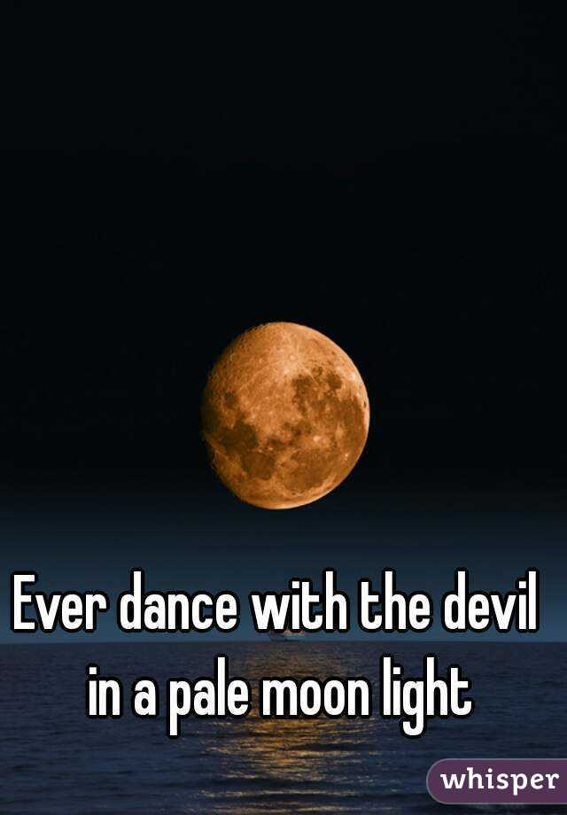 Ever dance with the devil in a pale moon light