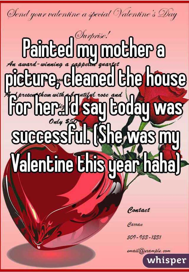 Painted my mother a picture, cleaned the house for her..I'd say today was successful. (She was my Valentine this year haha)