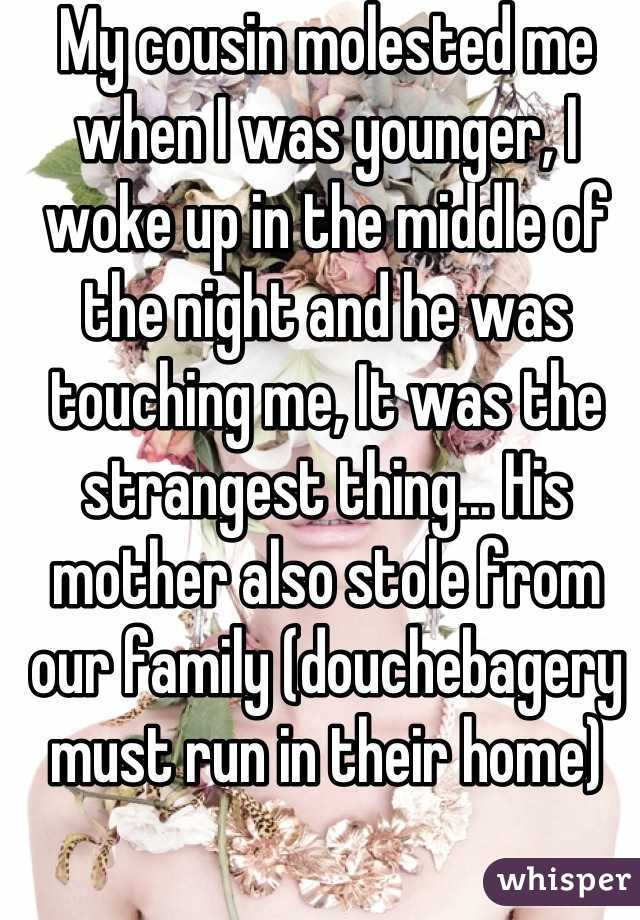 My cousin molested me when I was younger, I woke up in the middle of the night and he was touching me, It was the strangest thing... His mother also stole from our family (douchebagery must run in their home)