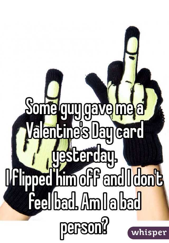 Some guy gave me a Valentine's Day card yesterday. I flipped him off and I don't feel bad. Am I a bad person?