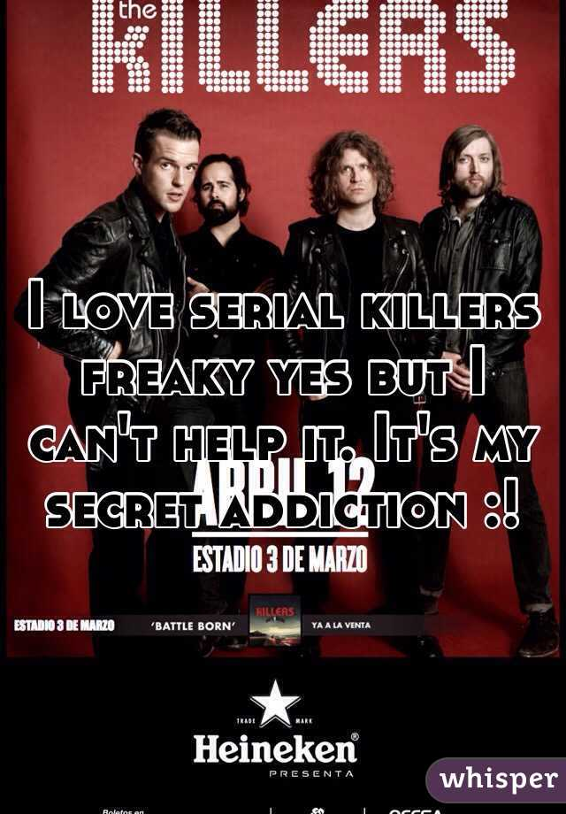 I love serial killers freaky yes but I can't help it. It's my secret addiction :!