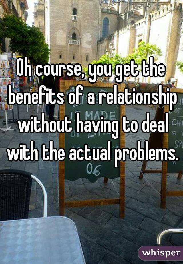 Oh course, you get the benefits of a relationship without having to deal with the actual problems.