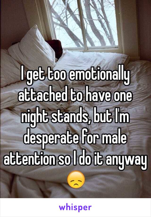 I get too emotionally attached to have one night stands, but I'm desperate for male attention so I do it anyway 