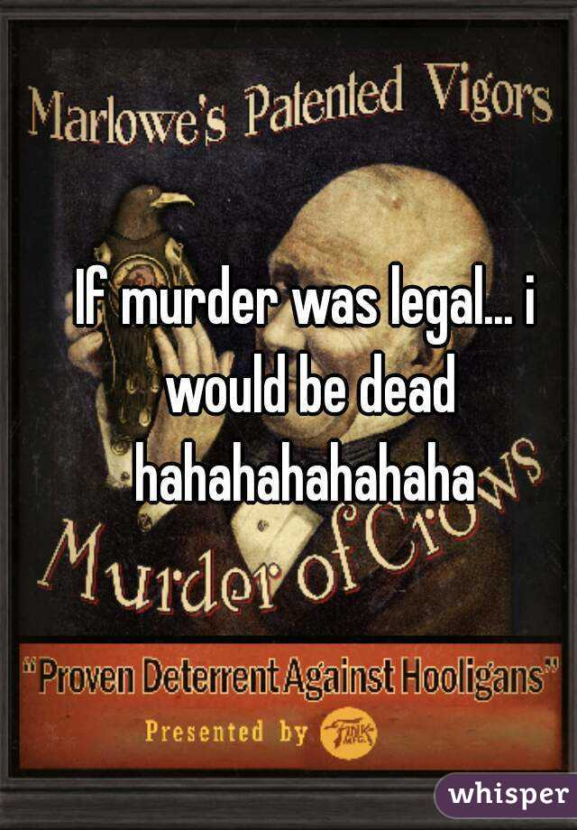 If murder was legal... i would be dead hahahahahahaha