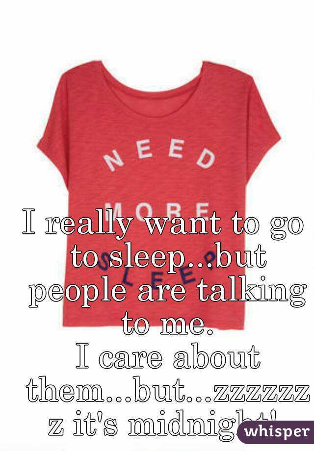 I really want to go to sleep...but people are talking to me.  I care about them...but...zzzzzzz it's midnight!
